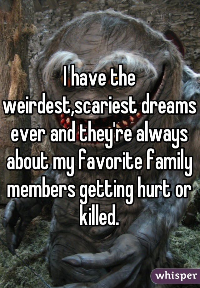 I have the weirdest,scariest dreams ever and they're always about my favorite family members getting hurt or killed.
