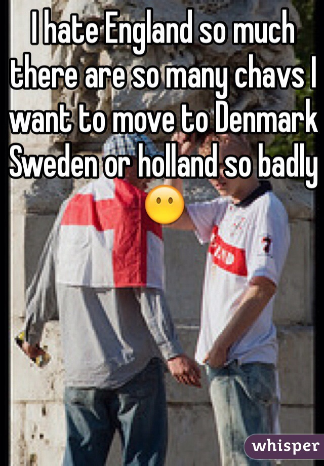 I hate England so much there are so many chavs I want to move to Denmark Sweden or holland so badly 😶