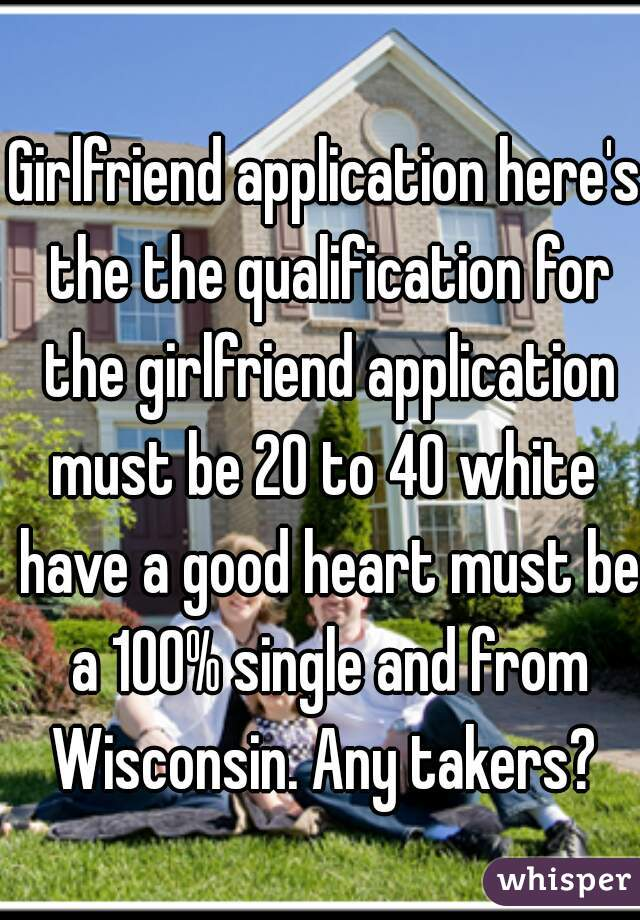 Girlfriend application here's the the qualification for the girlfriend application must be 20 to 40 white  have a good heart must be a 100% single and from Wisconsin. Any takers?