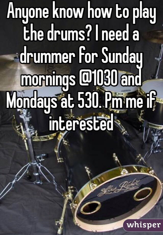 Anyone know how to play the drums? I need a drummer for Sunday mornings @1030 and Mondays at 530. Pm me if interested