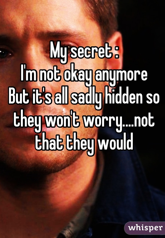 My secret : I'm not okay anymore But it's all sadly hidden so they won't worry....not that they would