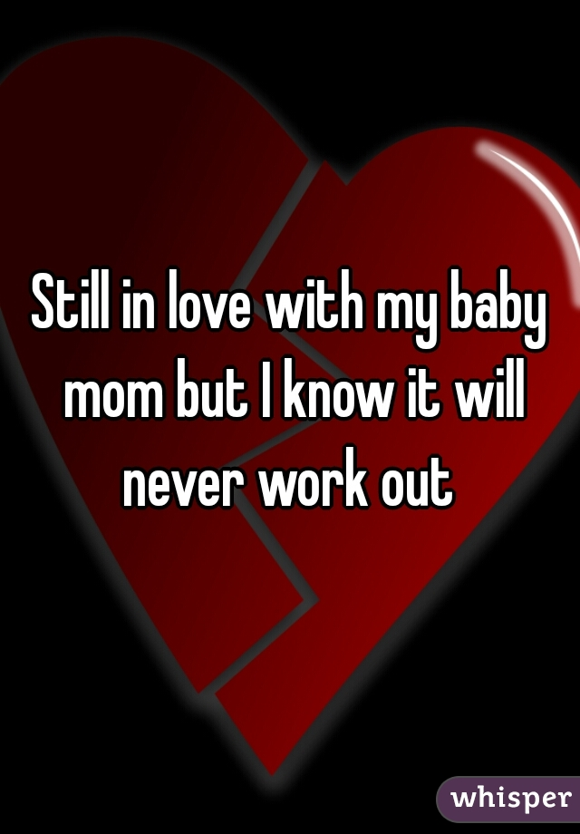 Still in love with my baby mom but I know it will never work out