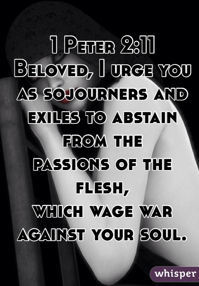1 Peter 2:11  Beloved, I urge you as sojourners and exiles to abstain from the  passions of the flesh,   which wage war  against your soul.