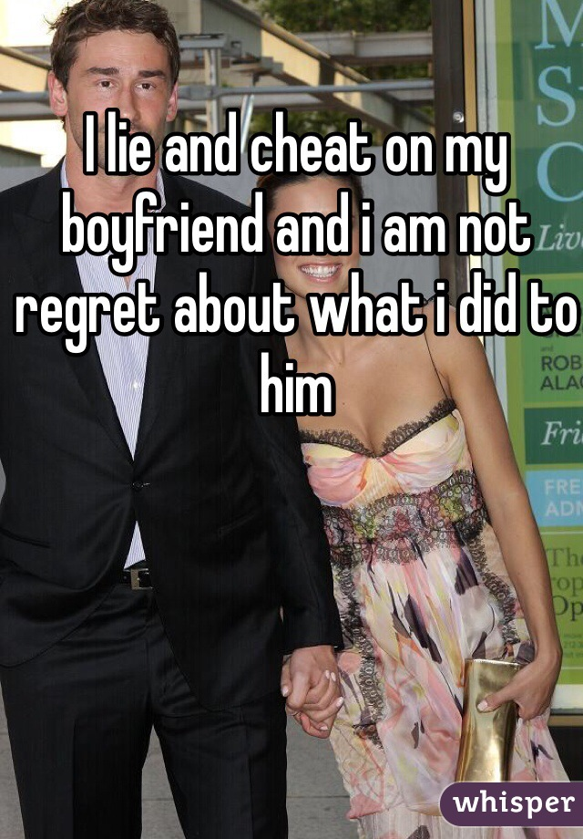 I lie and cheat on my boyfriend and i am not regret about what i did to him
