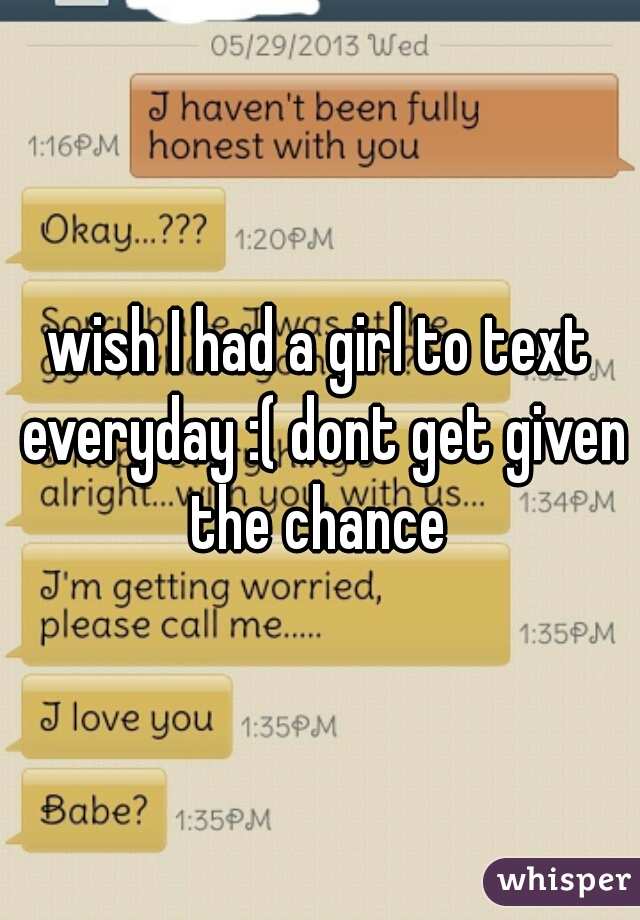 wish I had a girl to text everyday :( dont get given the chance