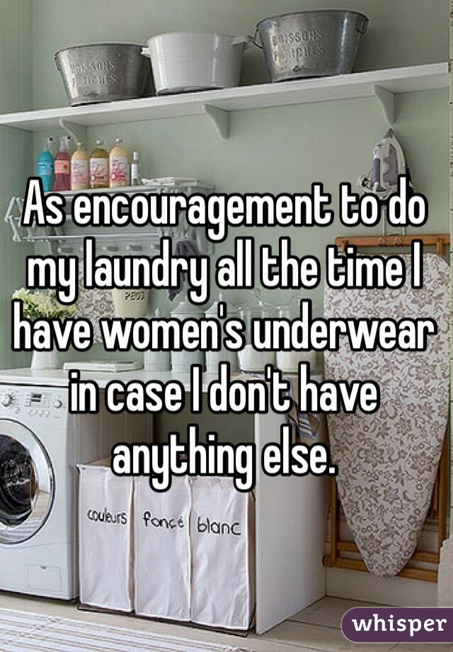 As encouragement to do my laundry all the time I have women's underwear in case I don't have anything else.