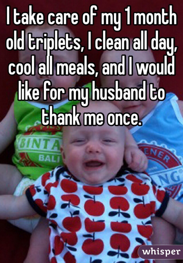 I take care of my 1 month old triplets, I clean all day, cool all meals, and I would like for my husband to thank me once.