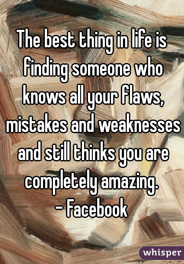 The best thing in life is finding someone who knows all your flaws, mistakes and weaknesses and still thinks you are completely amazing.  - Facebook