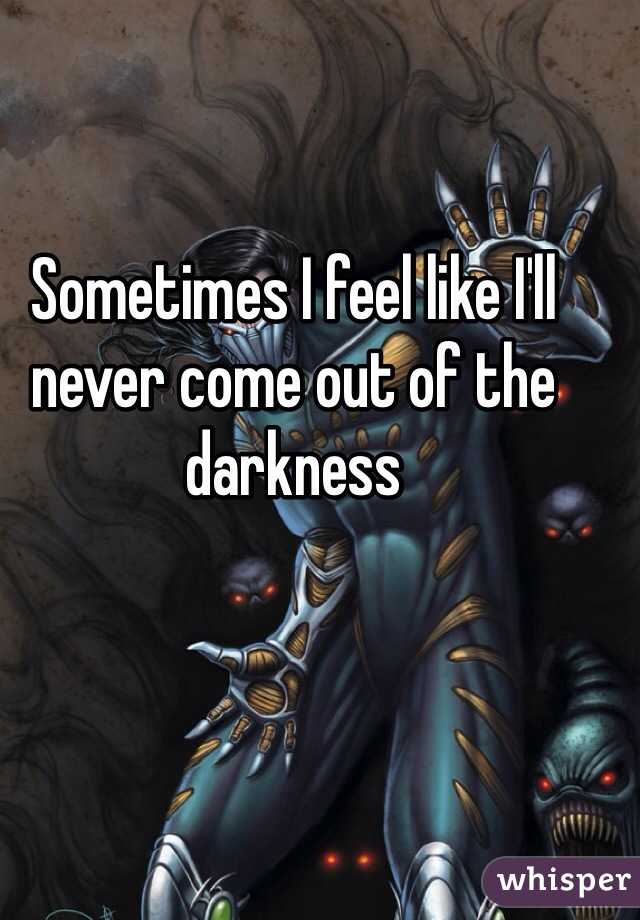 Sometimes I feel like I'll never come out of the darkness