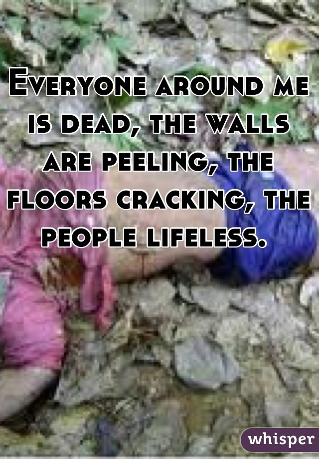 Everyone around me is dead, the walls are peeling, the floors cracking, the people lifeless.