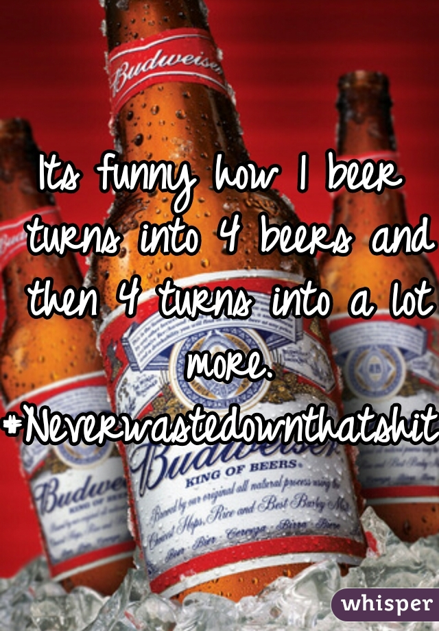 Its funny how 1 beer turns into 4 beers and then 4 turns into a lot more. #Neverwastedownthatshit