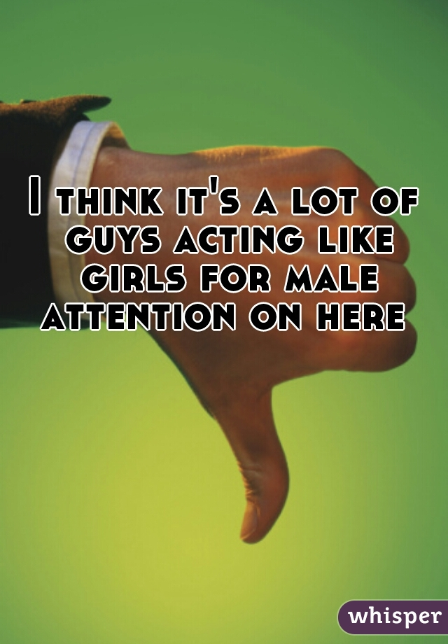 I think it's a lot of guys acting like girls for male attention on here