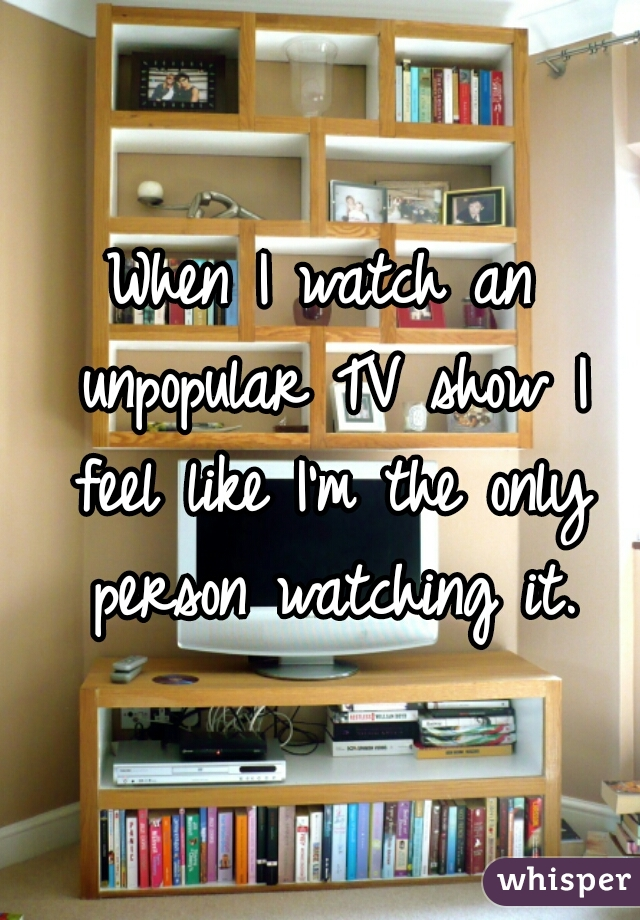 When I watch an unpopular TV show I feel like I'm the only person watching it.