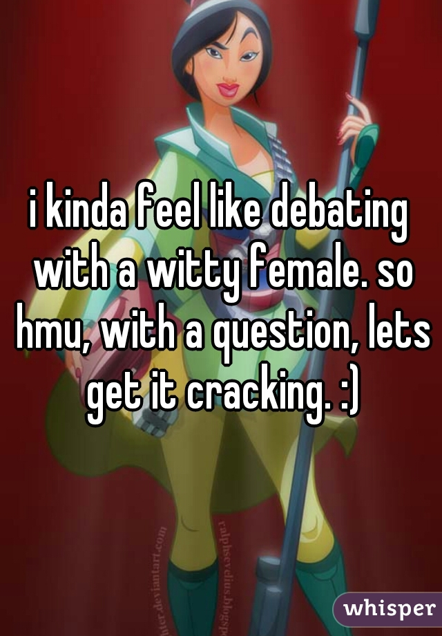 i kinda feel like debating with a witty female. so hmu, with a question, lets get it cracking. :)
