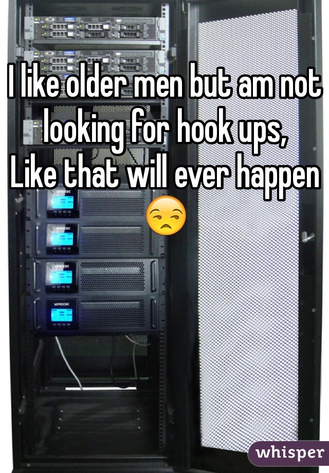 I like older men but am not looking for hook ups,  Like that will ever happen 😒