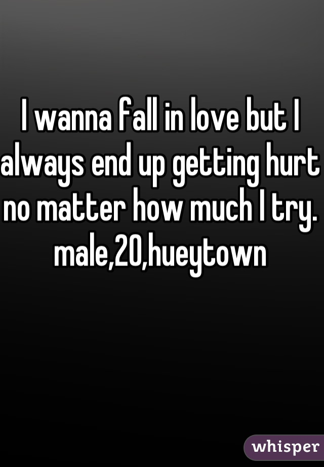 I wanna fall in love but I always end up getting hurt no matter how much I try. male,20,hueytown
