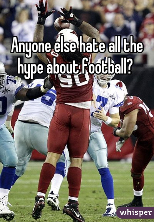 Anyone else hate all the hype about football?