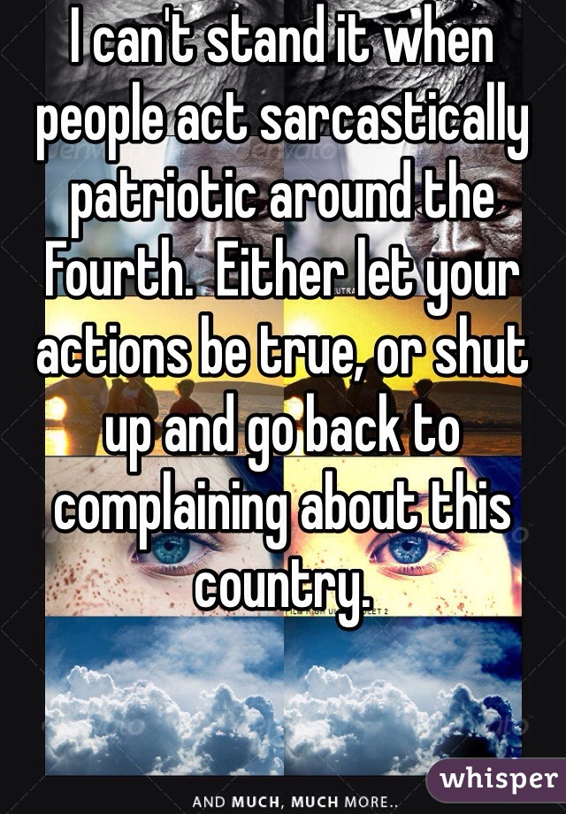 I can't stand it when people act sarcastically patriotic around the Fourth.  Either let your actions be true, or shut up and go back to complaining about this country.