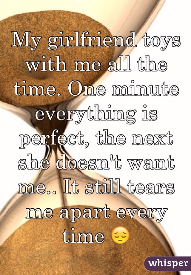My girlfriend toys with me all the time. One minute everything is perfect, the next she doesn't want me.. It still tears me apart every time 😔