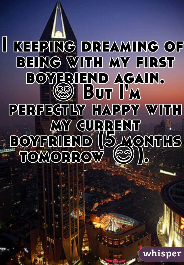 I keeping dreaming of being with my first boyfriend again. 😖 But I'm perfectly happy with my current boyfriend (5 months tomorrow 😊).