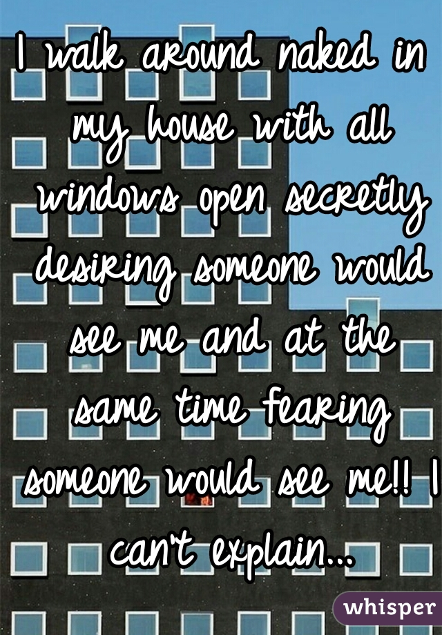 I walk around naked in my house with all windows open secretly desiring someone would see me and at the same time fearing someone would see me!! I can't explain...