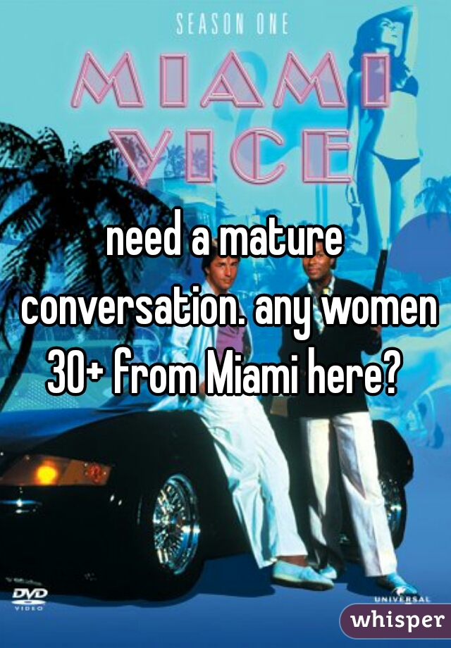 need a mature conversation. any women 30+ from Miami here?