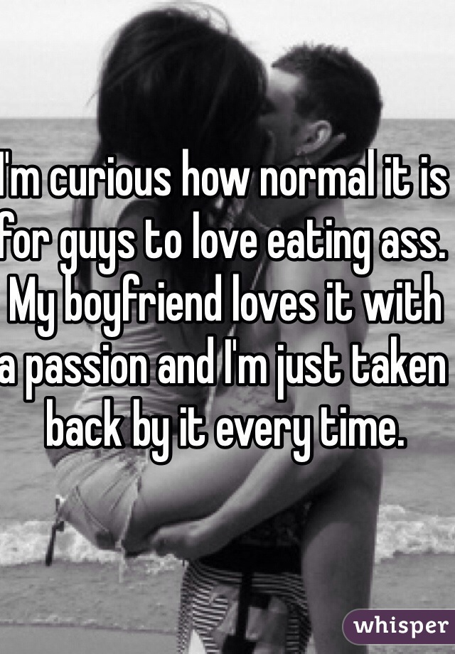 I'm curious how normal it is for guys to love eating ass. My boyfriend loves it with a passion and I'm just taken back by it every time.