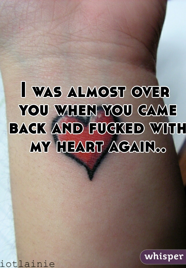 I was almost over you when you came back and fucked with my heart again..