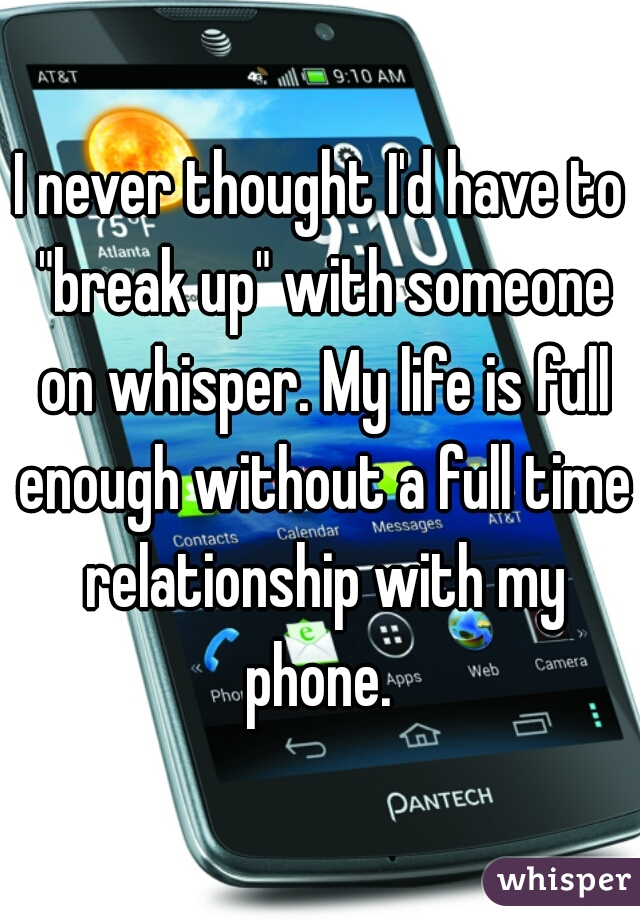 """I never thought I'd have to """"break up"""" with someone on whisper. My life is full enough without a full time relationship with my phone."""