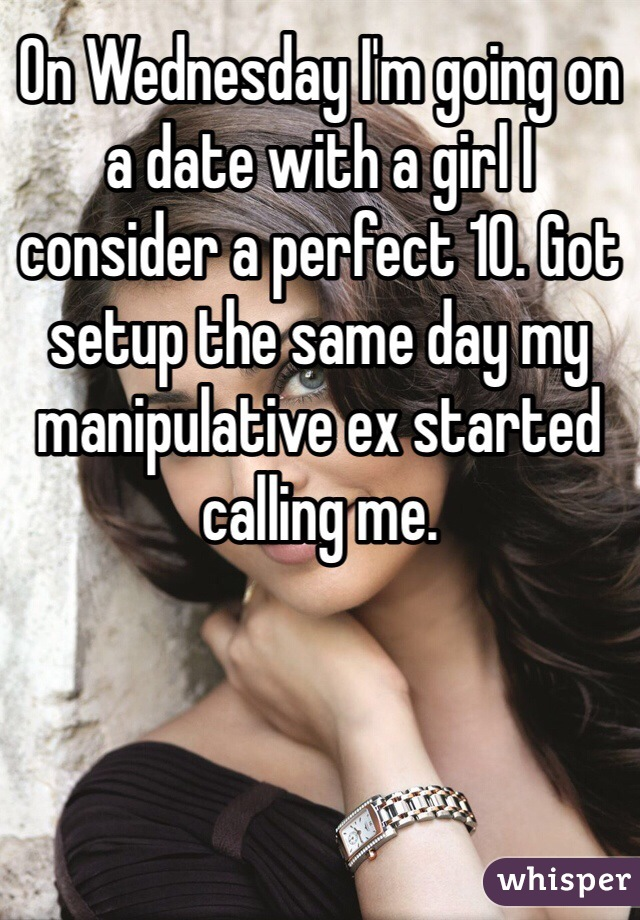 On Wednesday I'm going on a date with a girl I consider a perfect 10. Got setup the same day my manipulative ex started calling me.