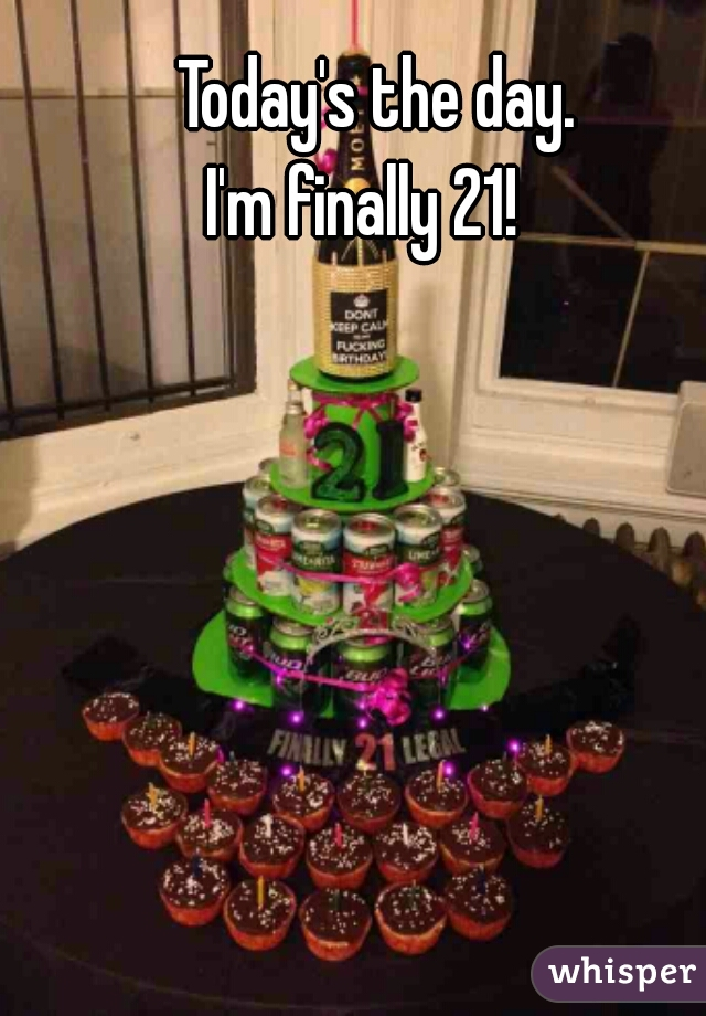 Today's the day. I'm finally 21!