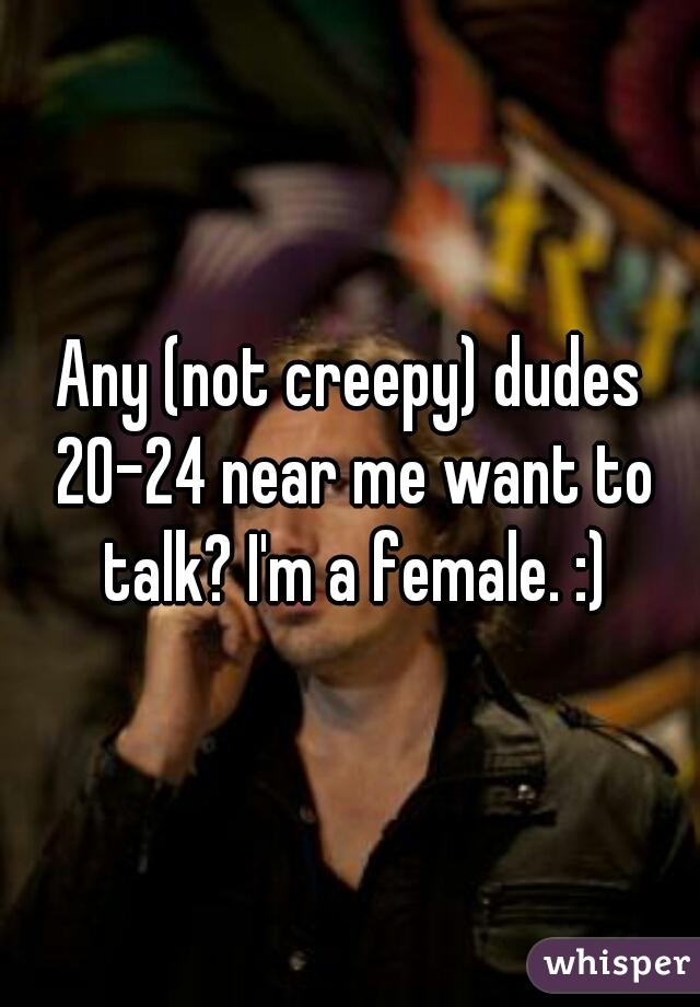 Any (not creepy) dudes 20-24 near me want to talk? I'm a female. :)