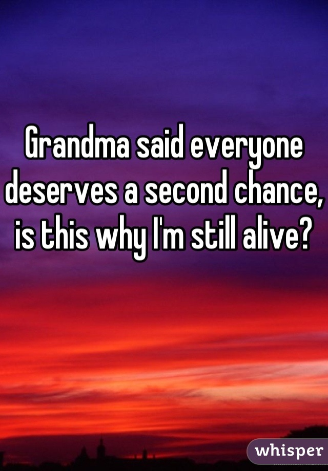 Grandma said everyone deserves a second chance, is this why I'm still alive?