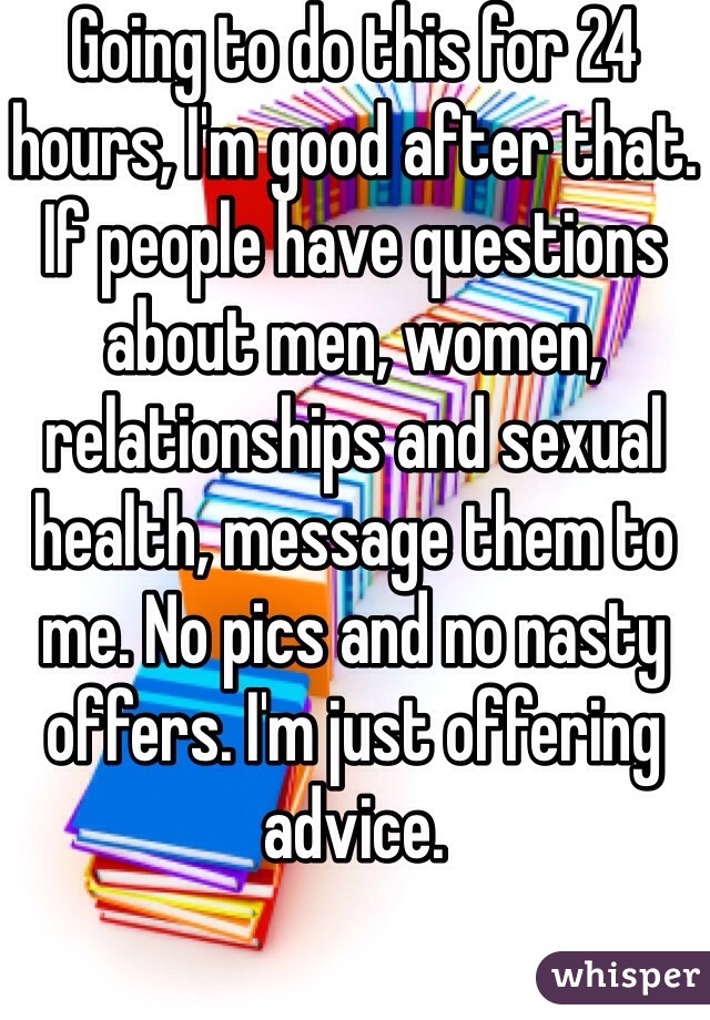 Going to do this for 24 hours, I'm good after that. If people have questions about men, women, relationships and sexual health, message them to me. No pics and no nasty offers. I'm just offering advice.