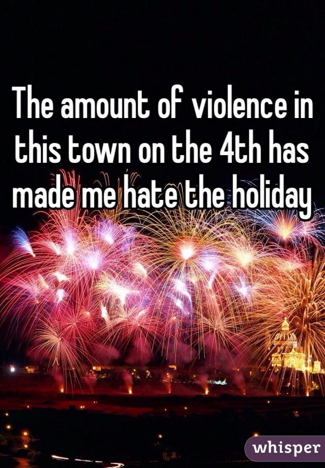 The amount of violence in this town on the 4th has made me hate the holiday