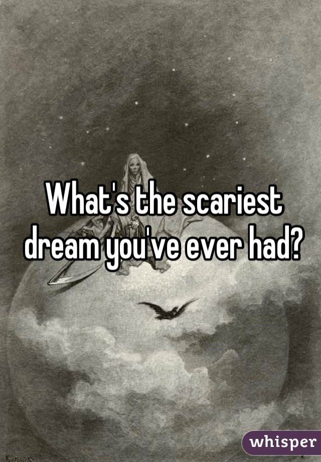 What's the scariest dream you've ever had?