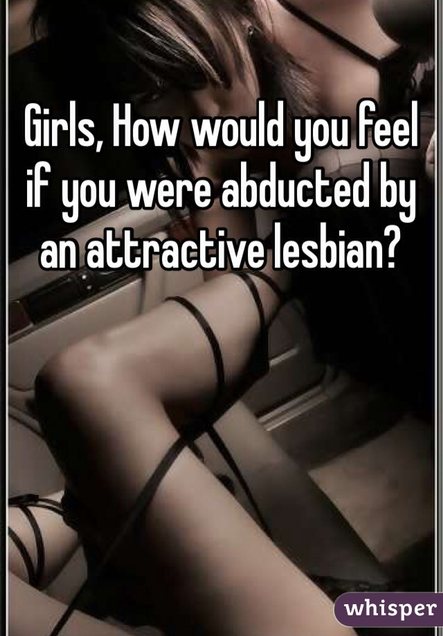 Girls, How would you feel if you were abducted by an attractive lesbian?