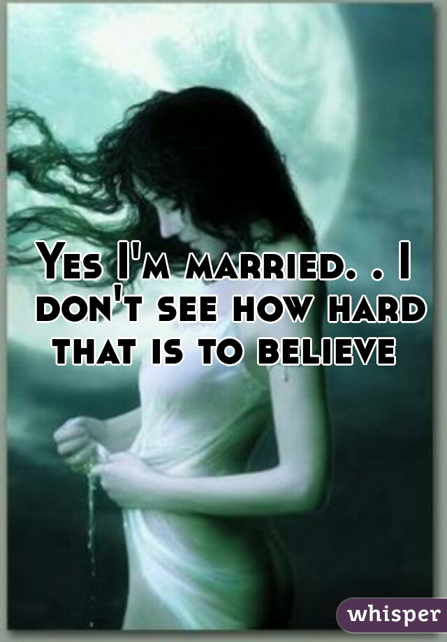 Yes I'm married. . I don't see how hard that is to believe