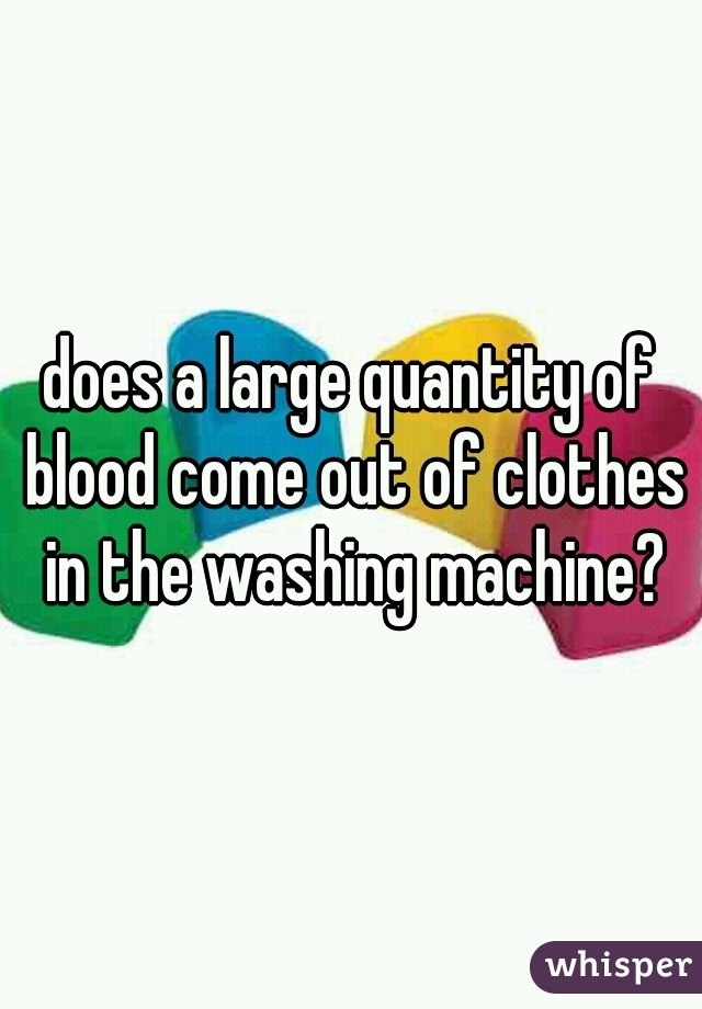 does a large quantity of blood come out of clothes in the washing machine?