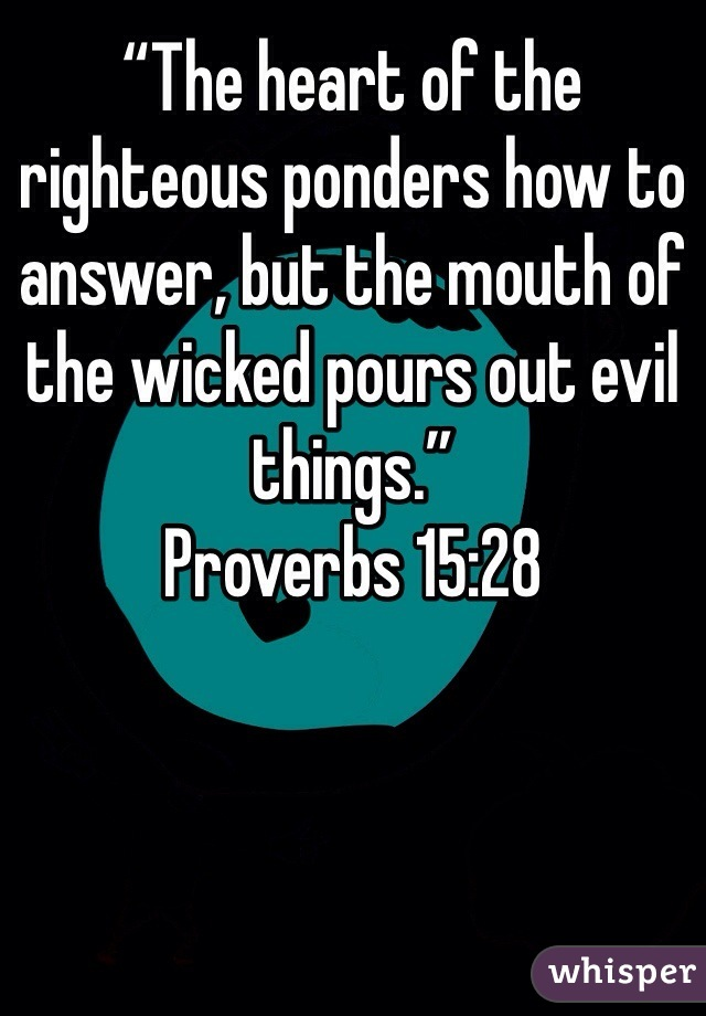 """The heart of the righteous ponders how to answer, but the mouth of the wicked pours out evil things."" ‭Proverbs‬ ‭15‬:‭28‬"