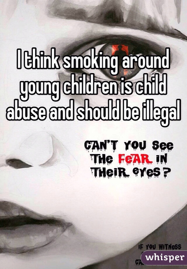 I think smoking around young children is child abuse and should be illegal