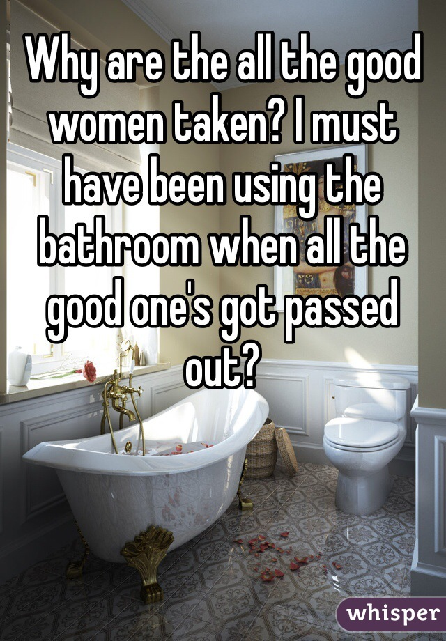 Why are the all the good women taken? I must have been using the bathroom when all the good one's got passed out?
