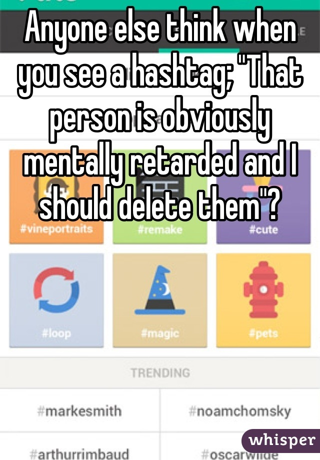 "Anyone else think when you see a hashtag; ""That person is obviously mentally retarded and I should delete them""?"