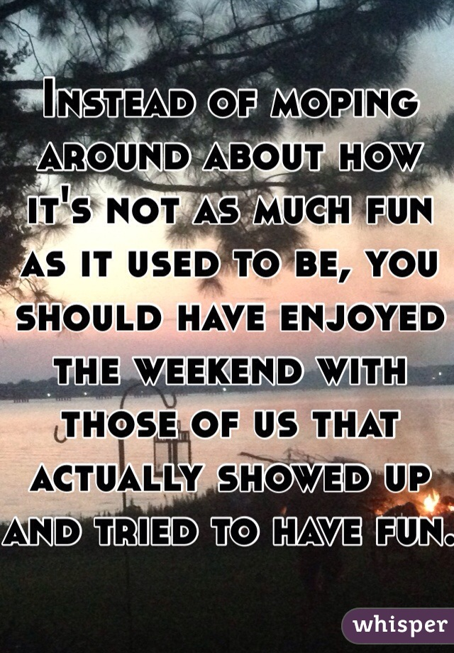 Instead of moping around about how it's not as much fun as it used to be, you should have enjoyed the weekend with those of us that actually showed up and tried to have fun.