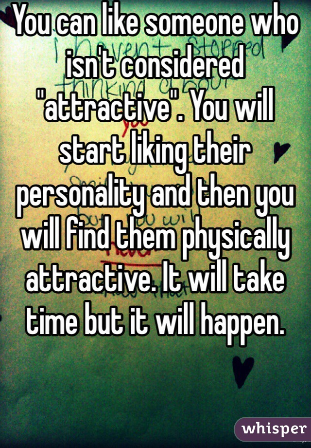 """You can like someone who isn't considered """"attractive"""". You will start liking their personality and then you will find them physically attractive. It will take time but it will happen."""