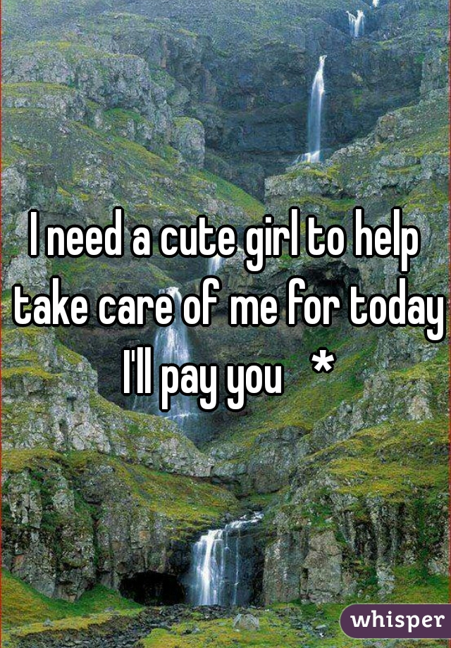 I need a cute girl to help take care of me for today I'll pay you   *