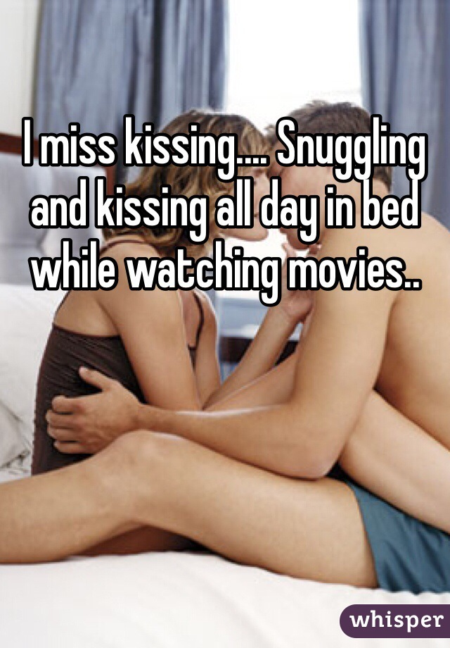 I miss kissing.... Snuggling and kissing all day in bed while watching movies..