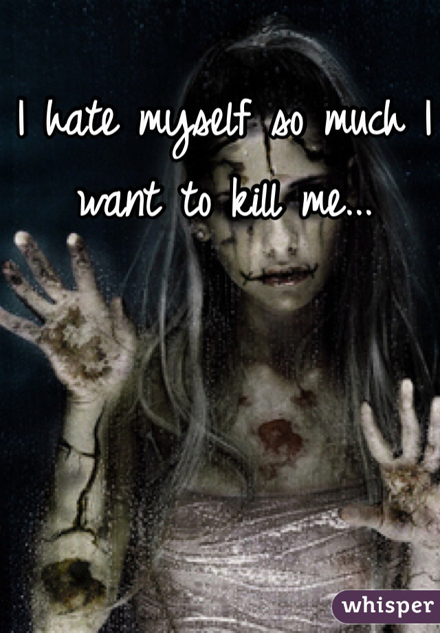 I hate myself so much I want to kill me...