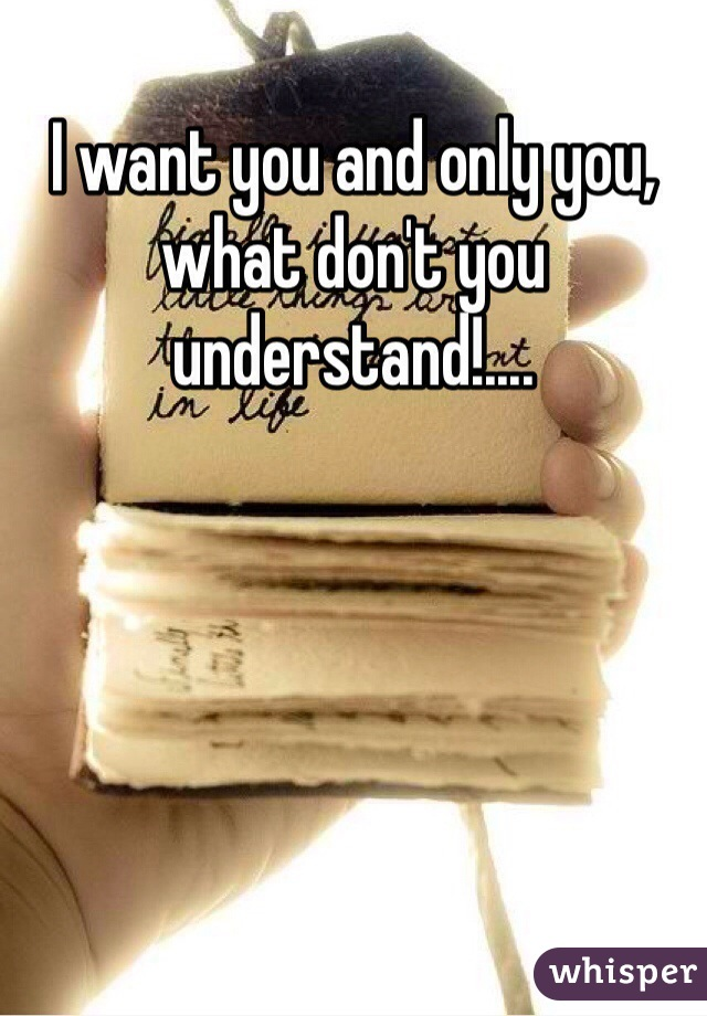 I want you and only you, what don't you understand!....