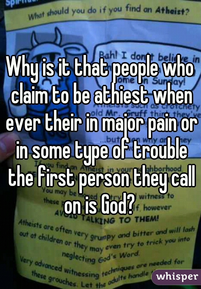 Why is it that people who claim to be athiest when ever their in major pain or in some type of trouble the first person they call on is God?